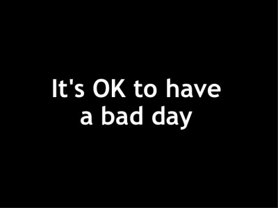 Its Ok To Have A Bad Day